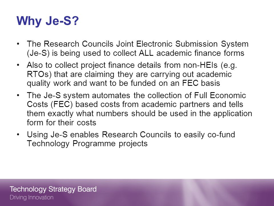Why Je-S The Research Councils Joint Electronic Submission System (Je-S) is being used to collect ALL academic finance forms.