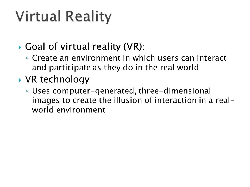 Virtual Reality Goal of virtual reality (VR): VR technology