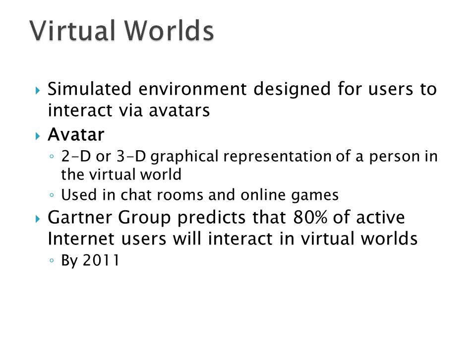 Virtual Worlds Simulated environment designed for users to interact via avatars. Avatar.