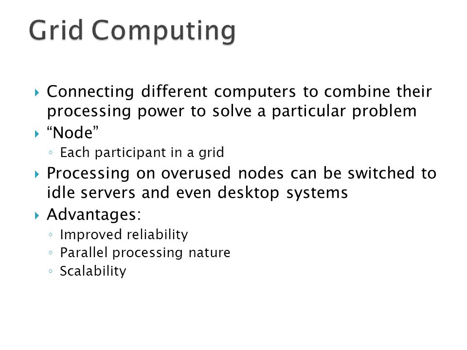 Grid Computing Connecting different computers to combine their processing power to solve a particular problem.