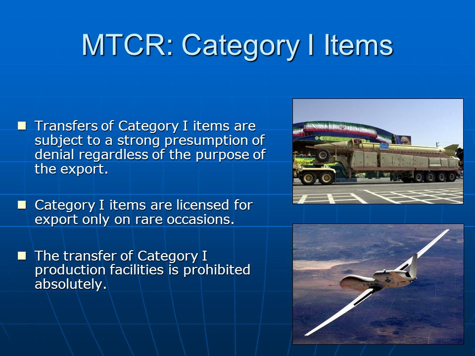 MTCR: Category I Items Transfers of Category I items are subject to a strong presumption of denial regardless of the purpose of the export.
