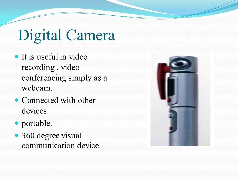 Digital Camera It is useful in video recording , video conferencing simply as a webcam. Connected with other devices.