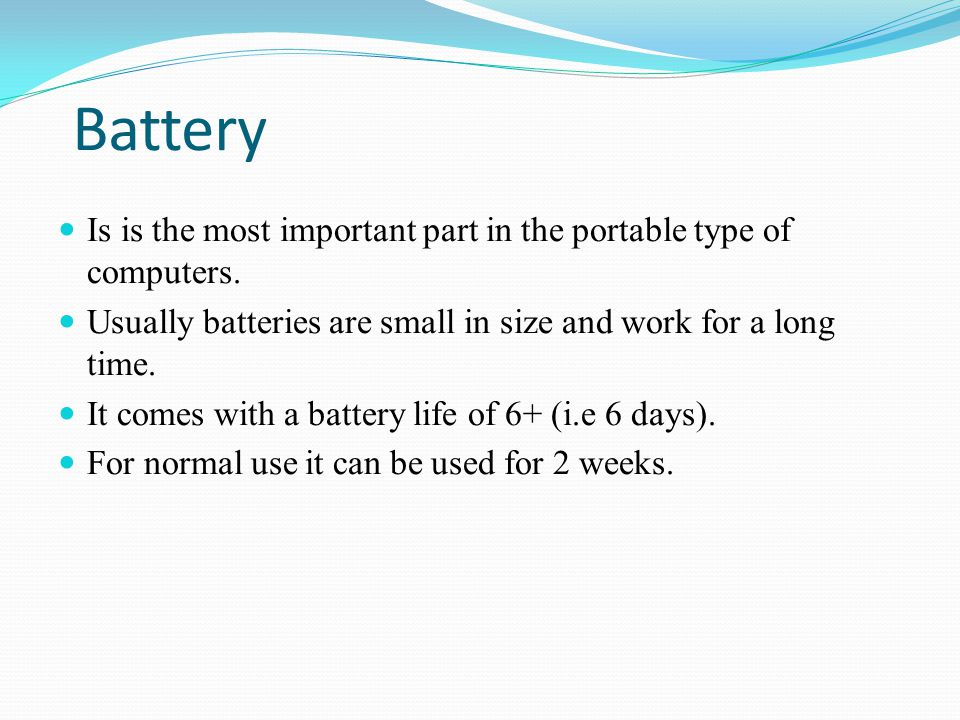Battery Is is the most important part in the portable type of computers. Usually batteries are small in size and work for a long time.