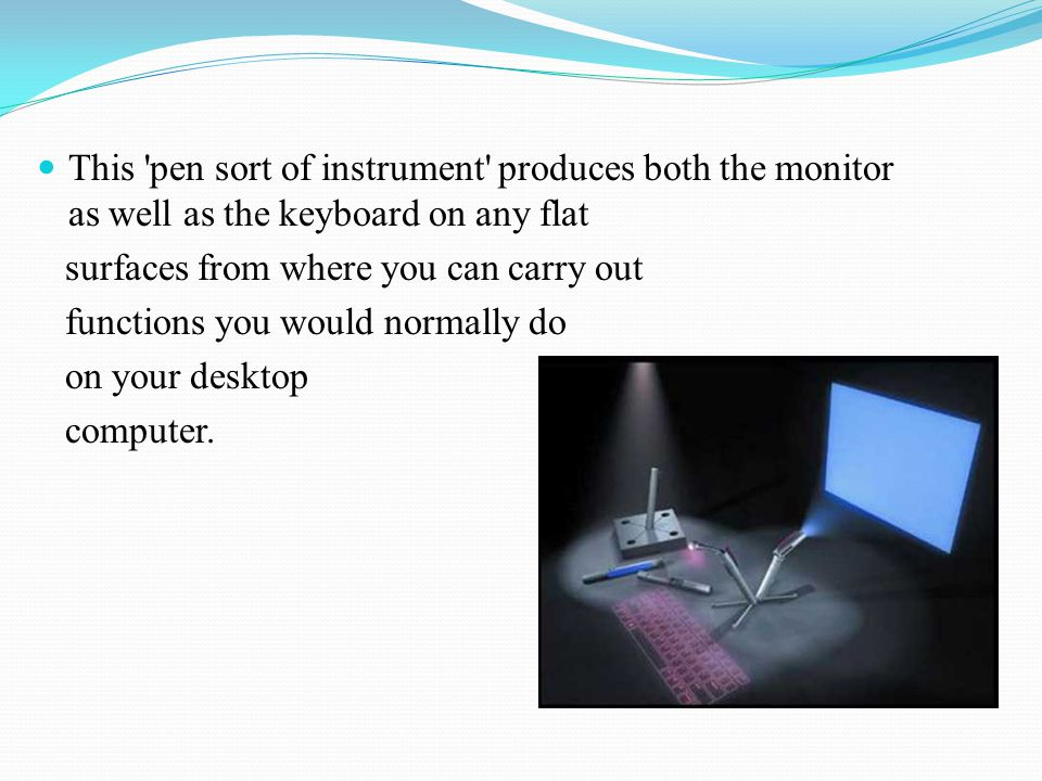 This pen sort of instrument produces both the monitor as well as the keyboard on any flat