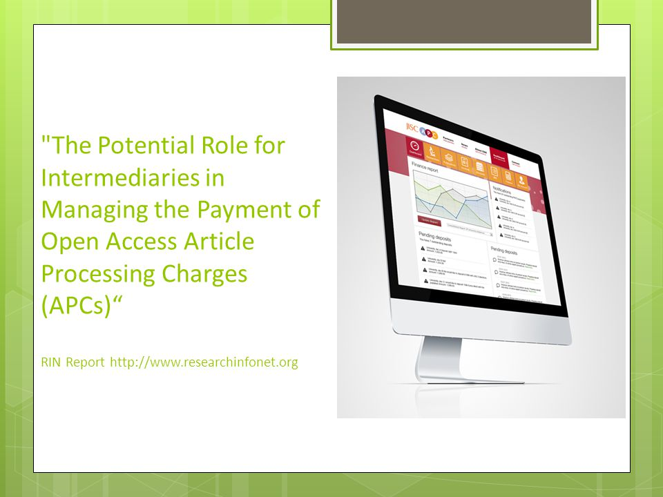 The Potential Role for Intermediaries in Managing the Payment of Open Access Article Processing Charges (APCs) RIN Report http://www.researchinfonet.org