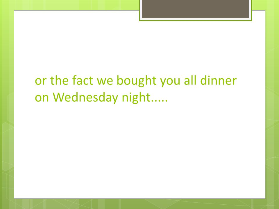 or the fact we bought you all dinner on Wednesday night.....