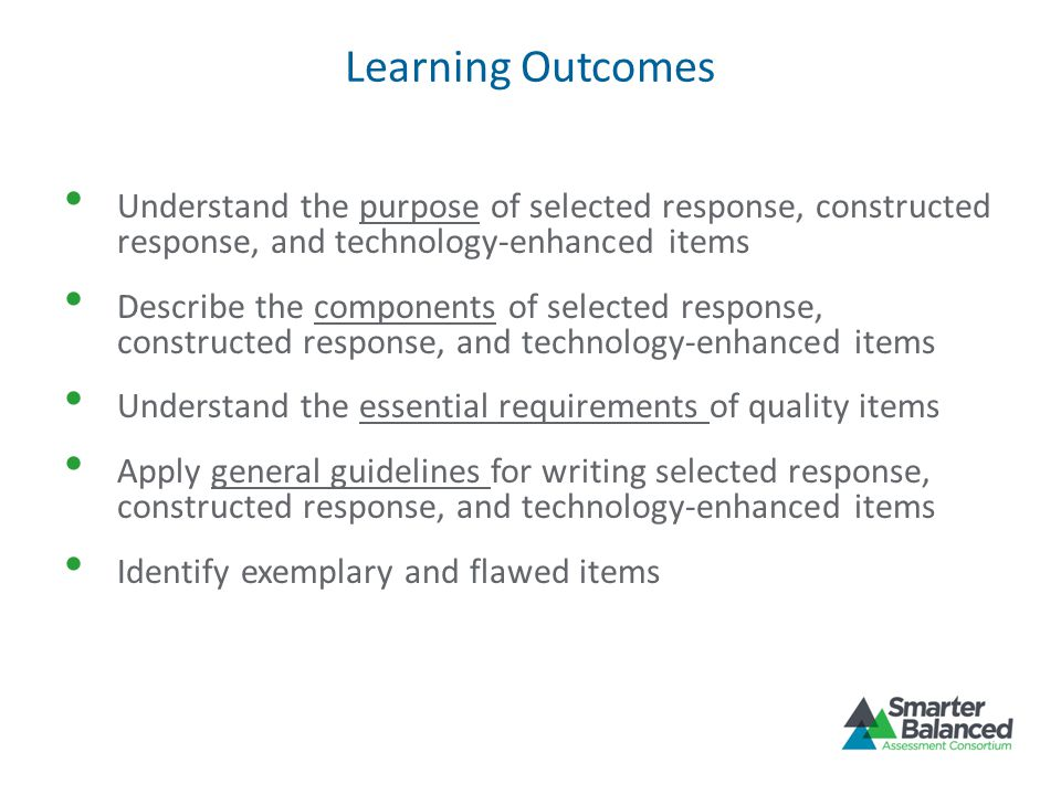 Learning Outcomes Understand the purpose of selected response, constructed response, and technology-enhanced items.