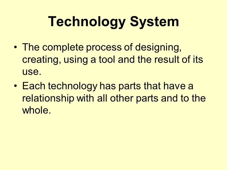 Technology System The complete process of designing, creating, using a tool and the result of its use.