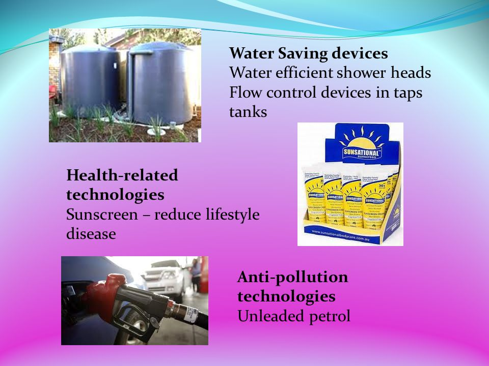 Water Saving devices Water efficient shower heads. Flow control devices in taps. tanks. Health-related technologies.