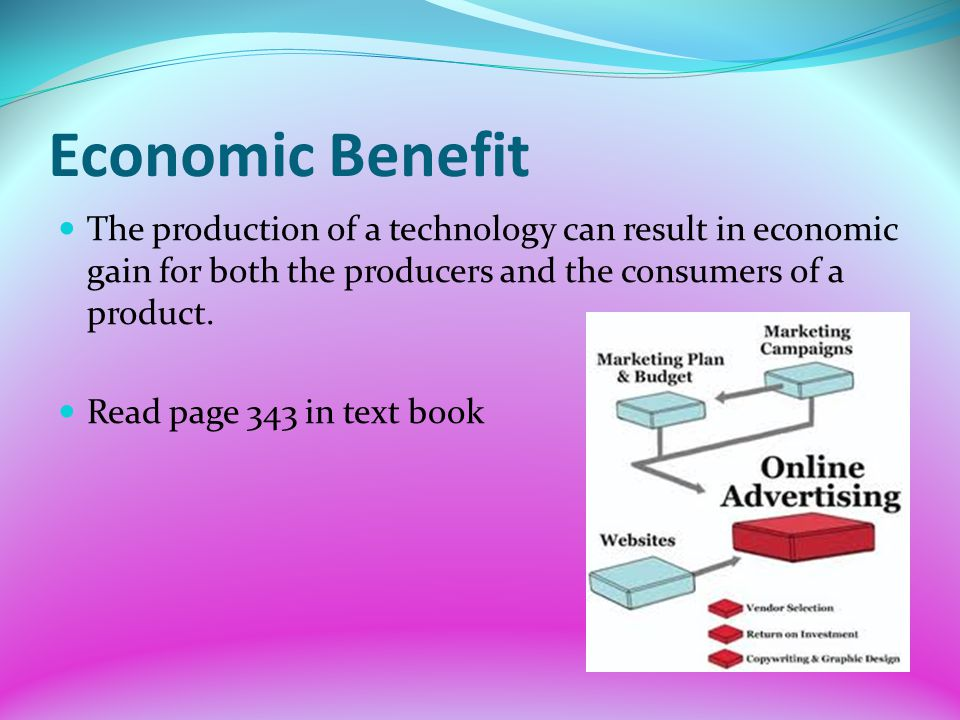 Economic Benefit The production of a technology can result in economic gain for both the producers and the consumers of a product.