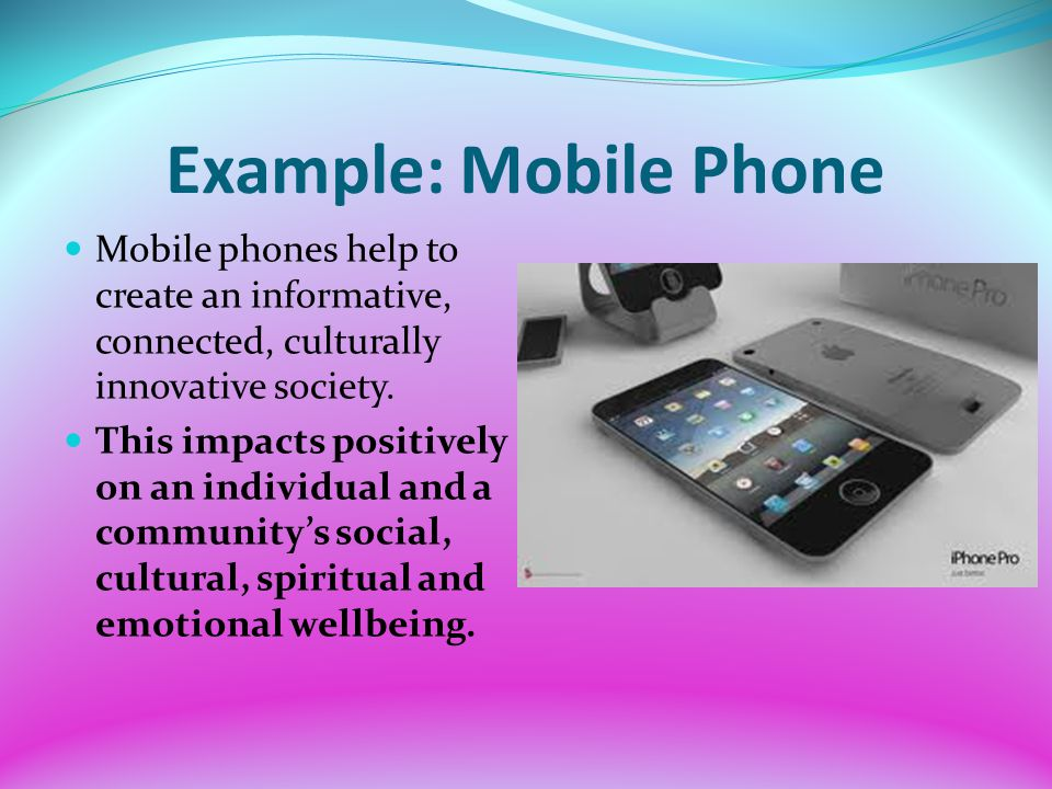 Example: Mobile Phone Mobile phones help to create an informative, connected, culturally innovative society.