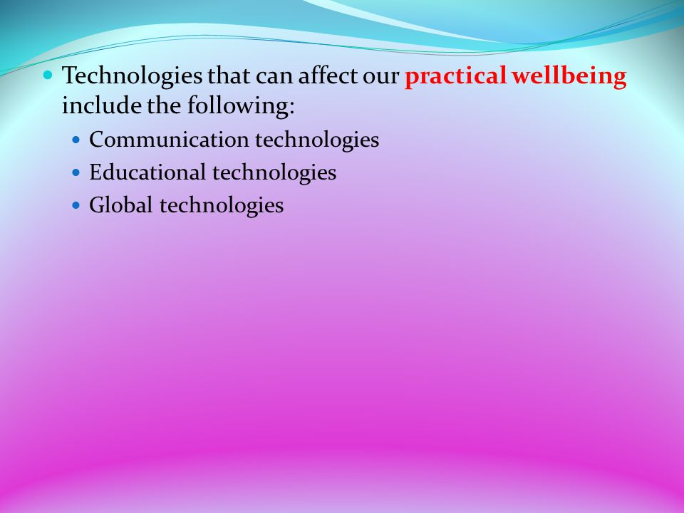 Technologies that can affect our practical wellbeing include the following: