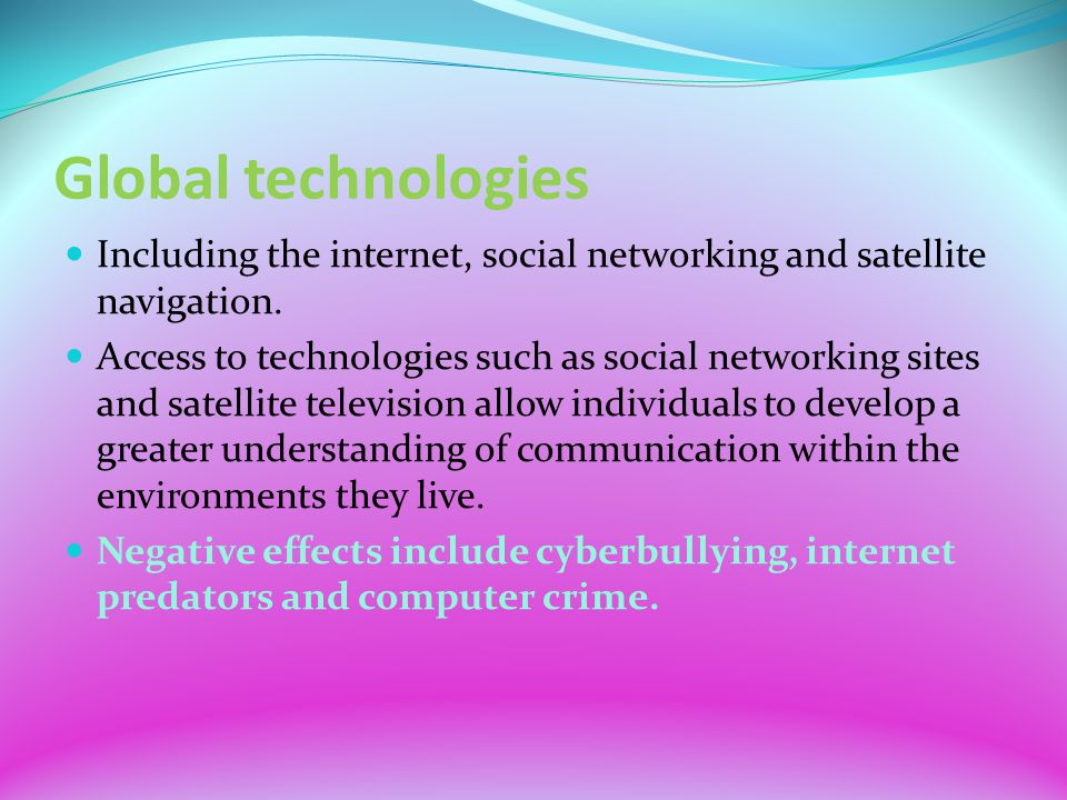 Global technologies Including the internet, social networking and satellite navigation.