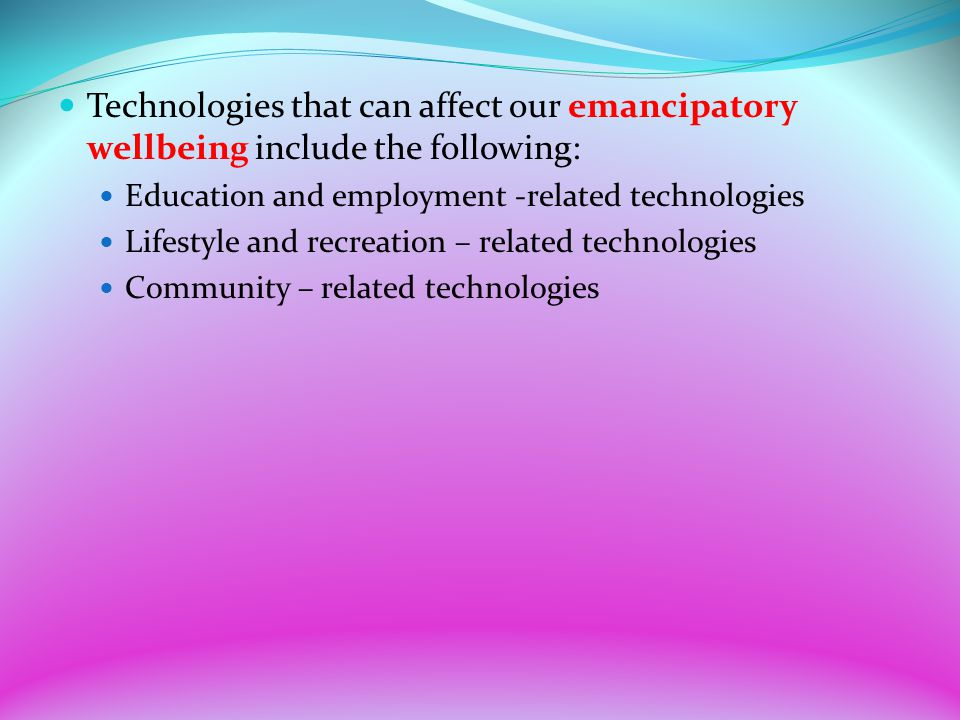 Technologies that can affect our emancipatory wellbeing include the following: