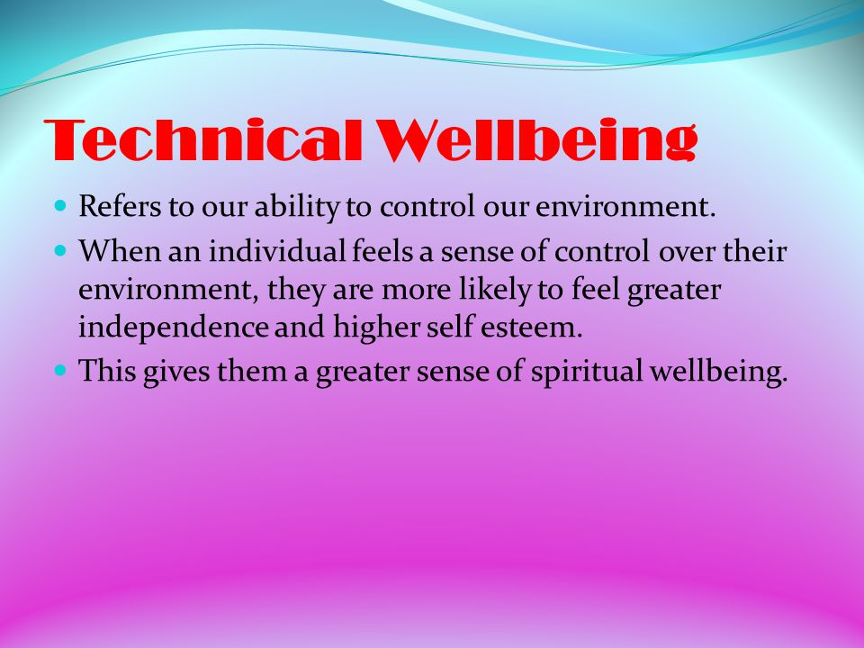 Technical Wellbeing Refers to our ability to control our environment.