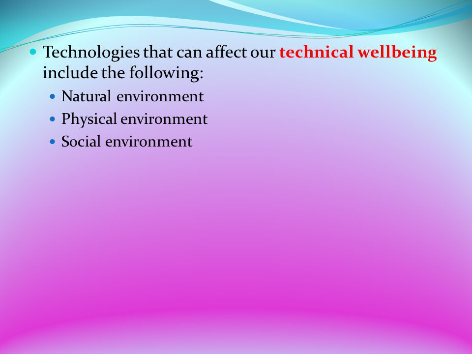 Technologies that can affect our technical wellbeing include the following: