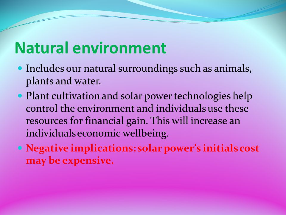 Natural environment Includes our natural surroundings such as animals, plants and water.