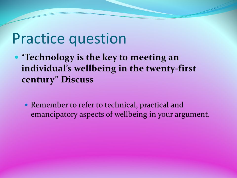Practice question Technology is the key to meeting an individual's wellbeing in the twenty-first century Discuss.