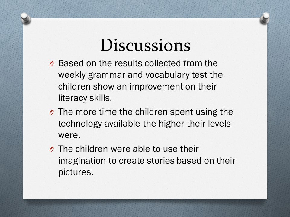 Discussions Based on the results collected from the weekly grammar and vocabulary test the children show an improvement on their literacy skills.