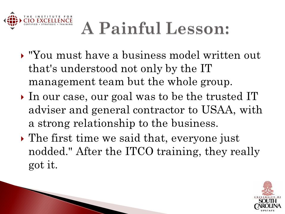 A Painful Lesson: You must have a business model written out that s understood not only by the IT management team but the whole group.