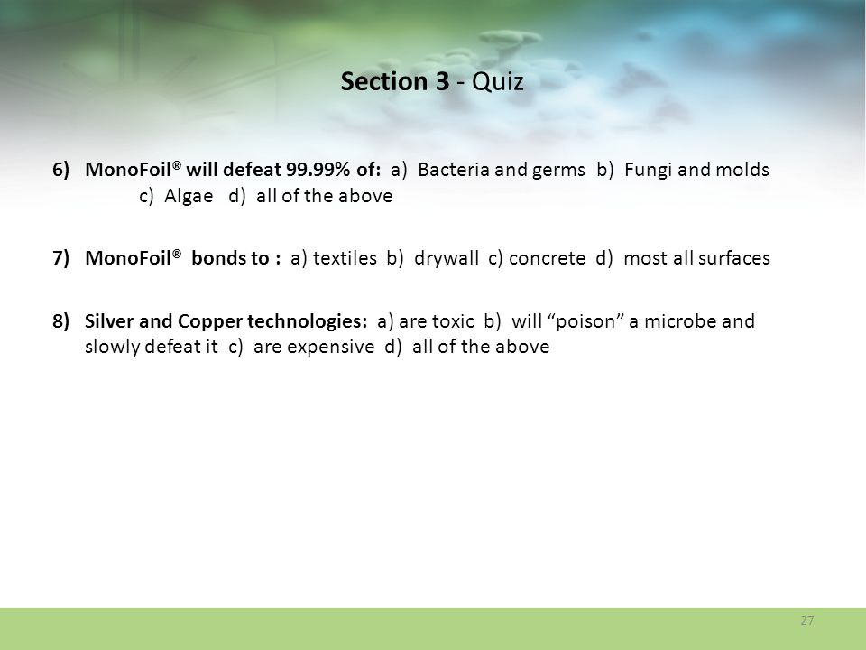 Section 3 - Quiz MonoFoil® will defeat 99.99% of: a) Bacteria and germs b) Fungi and molds c) Algae d) all of the above.