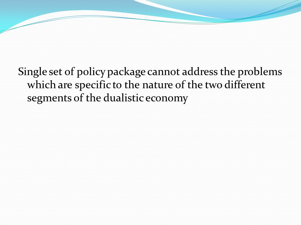 Single set of policy package cannot address the problems which are specific to the nature of the two different segments of the dualistic economy