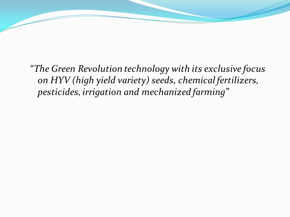 The Green Revolution technology with its exclusive focus on HYV (high yield variety) seeds, chemical fertilizers, pesticides, irrigation and mechanized farming