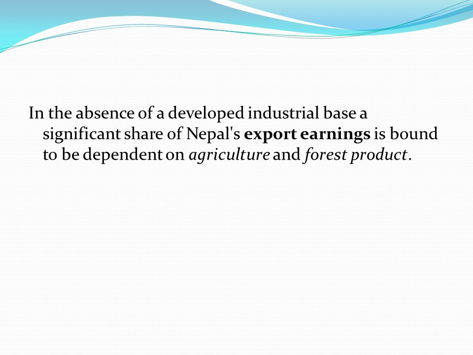 In the absence of a developed industrial base a significant share of Nepal s export earnings is bound to be dependent on agriculture and forest product.