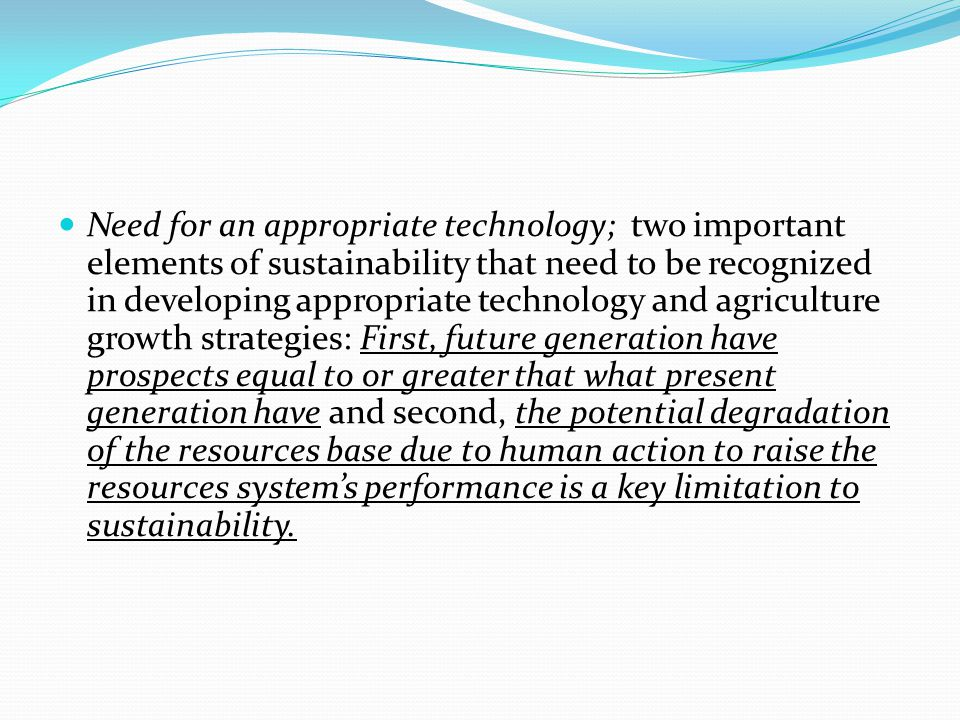 Need for an appropriate technology; two important elements of sustainability that need to be recognized in developing appropriate technology and agriculture growth strategies: First, future generation have prospects equal to or greater that what present generation have and second, the potential degradation of the resources base due to human action to raise the resources system's performance is a key limitation to sustainability.