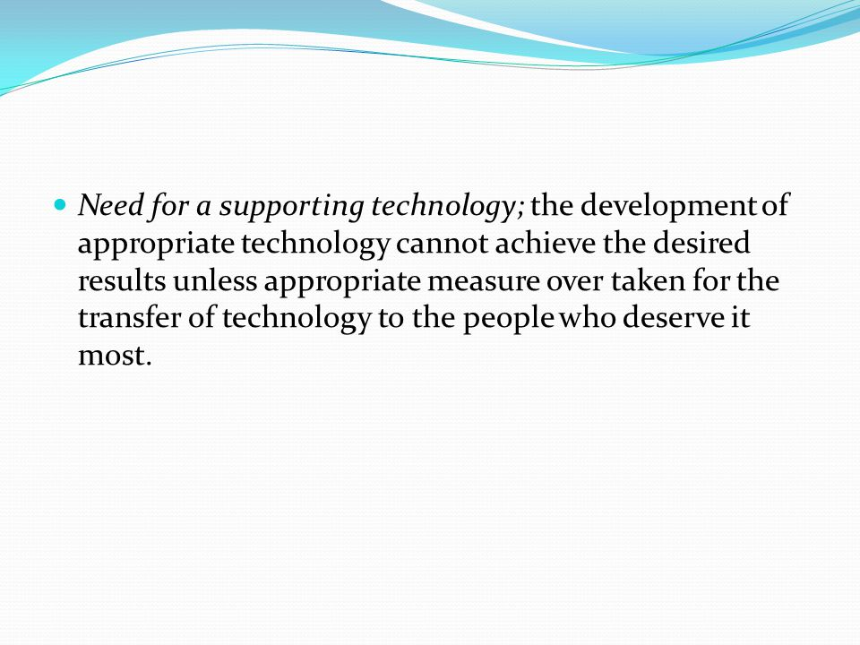 Need for a supporting technology; the development of appropriate technology cannot achieve the desired results unless appropriate measure over taken for the transfer of technology to the people who deserve it most.