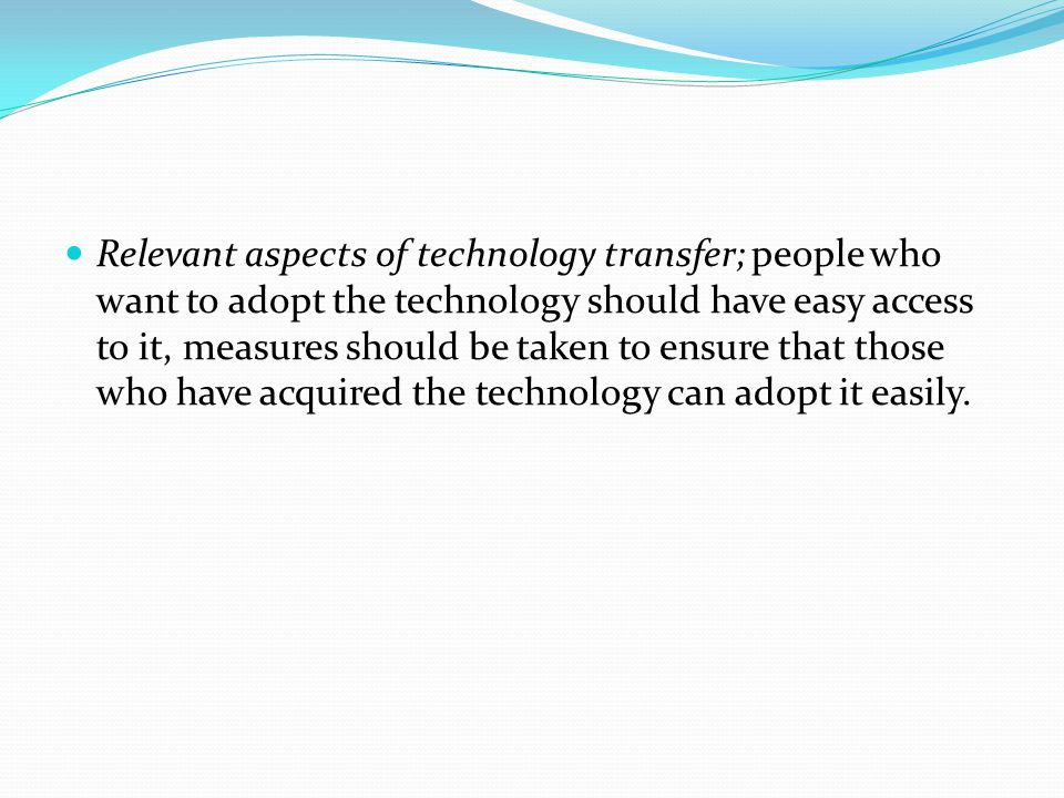 Relevant aspects of technology transfer; people who want to adopt the technology should have easy access to it, measures should be taken to ensure that those who have acquired the technology can adopt it easily.