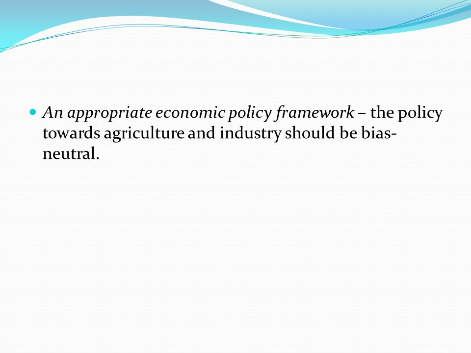 An appropriate economic policy framework – the policy towards agriculture and industry should be bias-neutral.