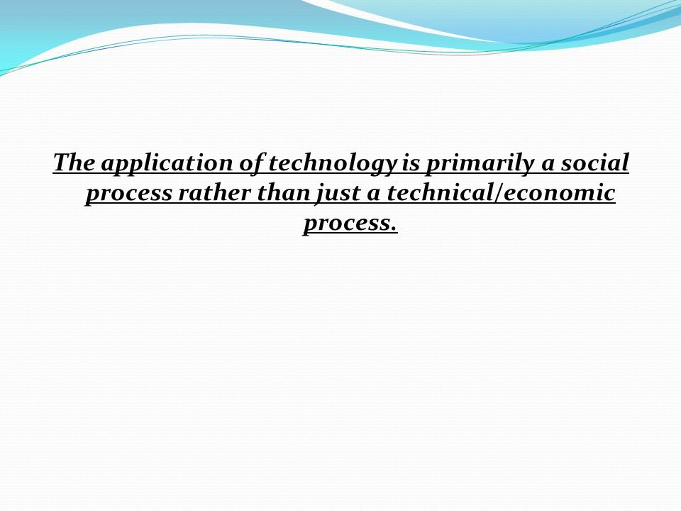 The application of technology is primarily a social process rather than just a technical/economic process.