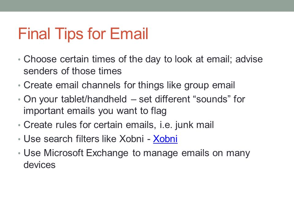Final Tips for Email Choose certain times of the day to look at email; advise senders of those times.
