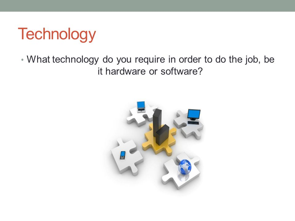Technology What technology do you require in order to do the job, be it hardware or software