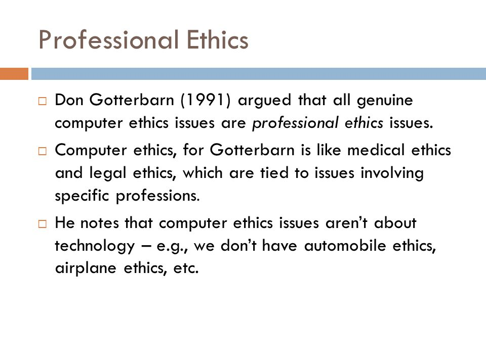 Professional Ethics Don Gotterbarn (1991) argued that all genuine computer ethics issues are professional ethics issues.
