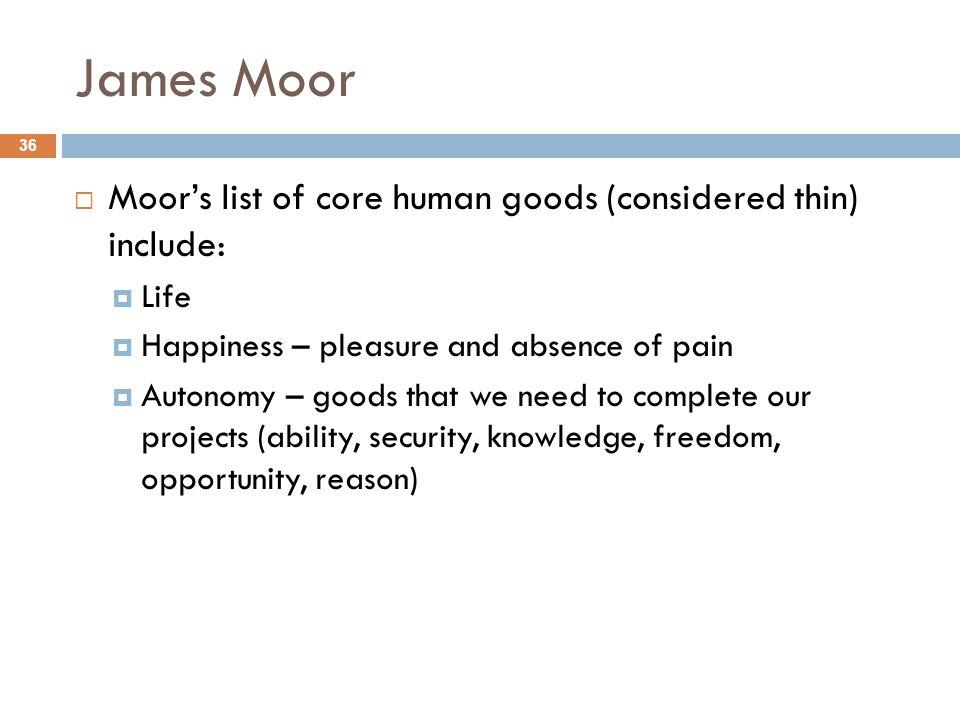 James Moor Moor's list of core human goods (considered thin) include: