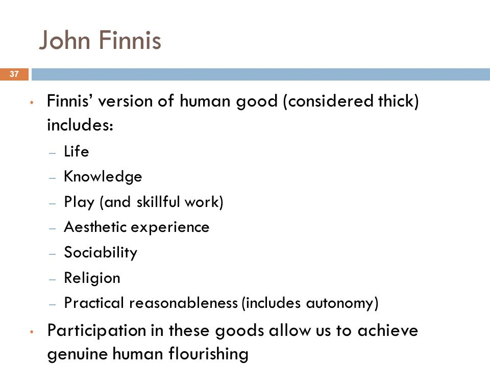John Finnis Finnis' version of human good (considered thick) includes:
