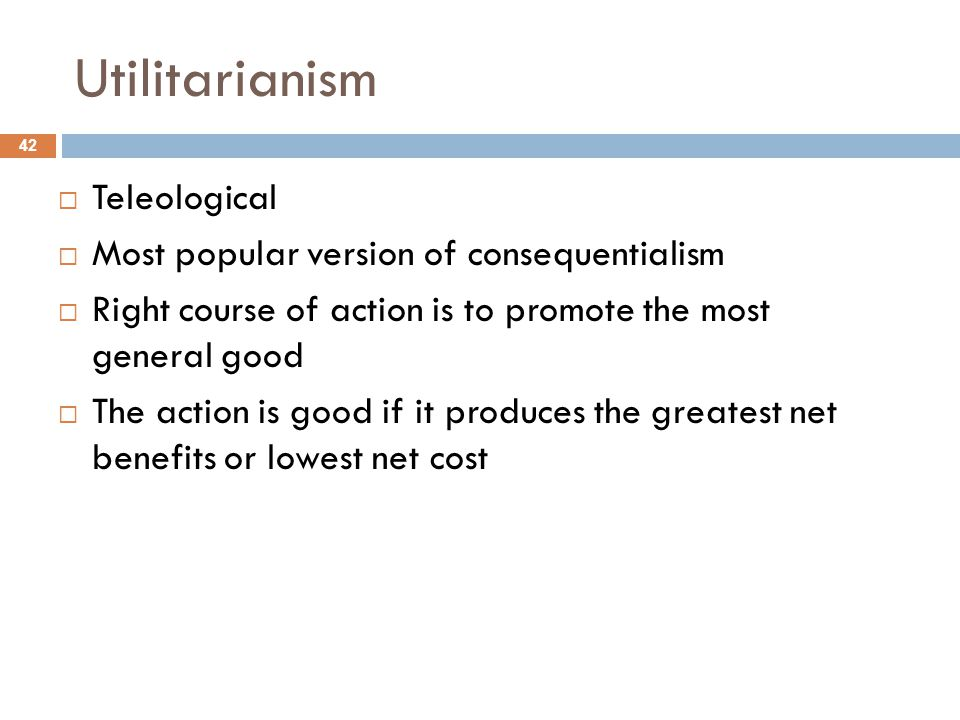 Utilitarianism Teleological Most popular version of consequentialism