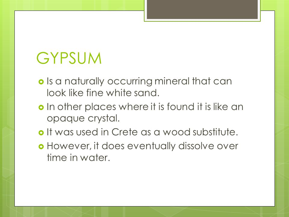 GYPSUM Is a naturally occurring mineral that can look like fine white sand. In other places where it is found it is like an opaque crystal.