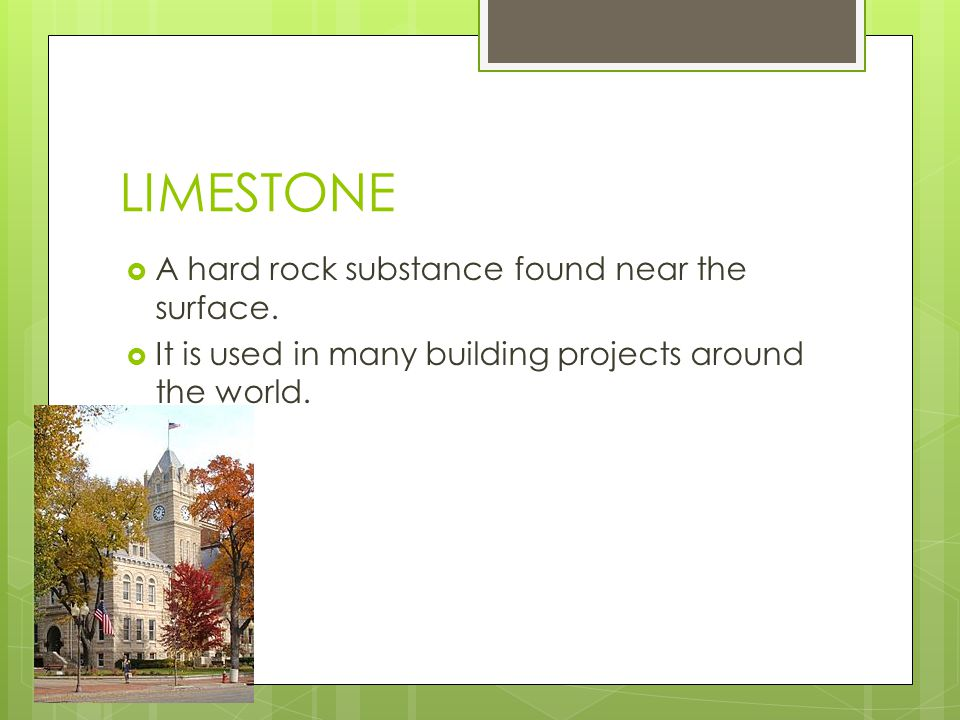 LIMESTONE A hard rock substance found near the surface.
