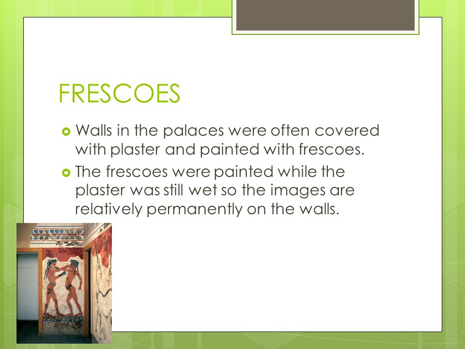 FRESCOES Walls in the palaces were often covered with plaster and painted with frescoes.
