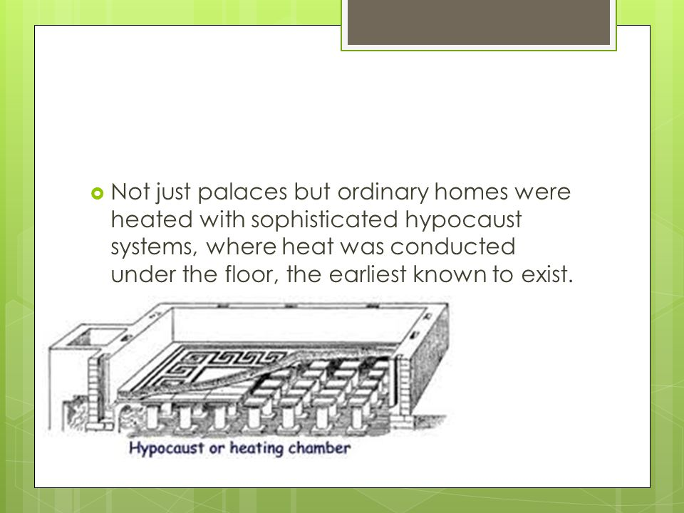 Not just palaces but ordinary homes were heated with sophisticated hypocaust systems, where heat was conducted under the floor, the earliest known to exist.