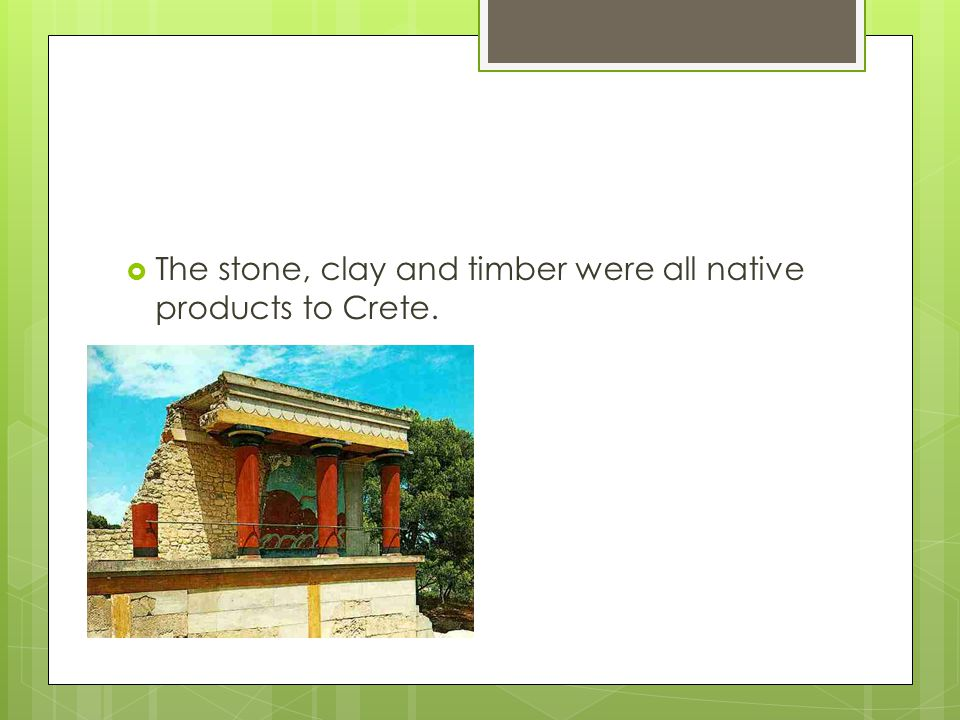 The stone, clay and timber were all native products to Crete.