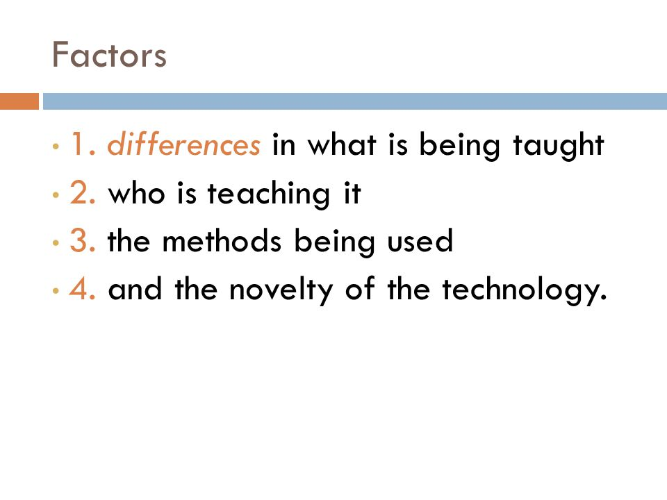 Factors 1. differences in what is being taught 2. who is teaching it