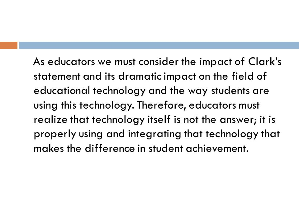 As educators we must consider the impact of Clark's statement and its dramatic impact on the field of educational technology and the way students are using this technology.