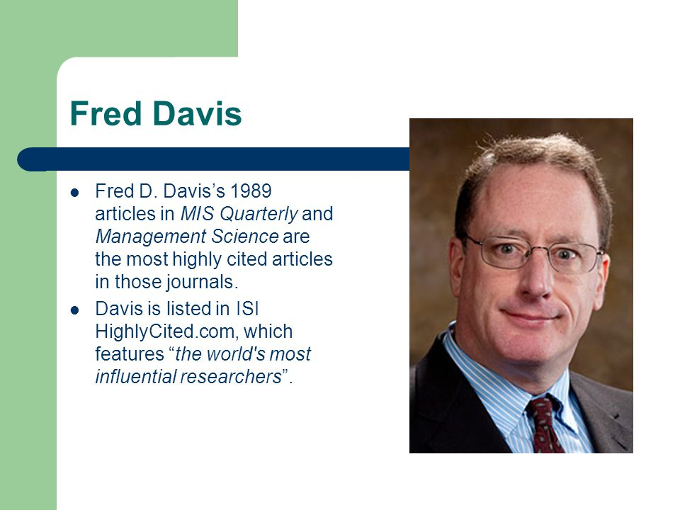 Fred Davis Fred D. Davis's 1989 articles in MIS Quarterly and Management Science are the most highly cited articles in those journals.