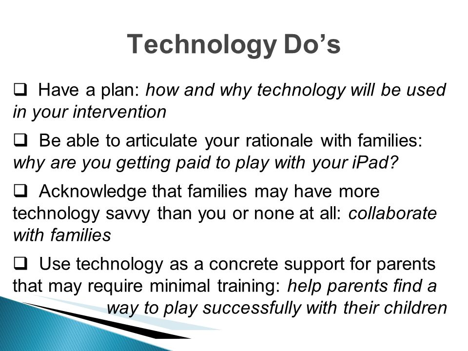 Technology Do's Have a plan: how and why technology will be used in your intervention.