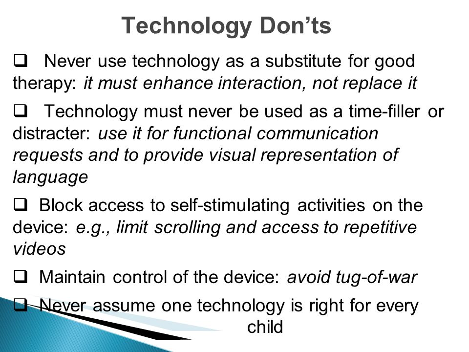 Technology Don'ts Never use technology as a substitute for good therapy: it must enhance interaction, not replace it.
