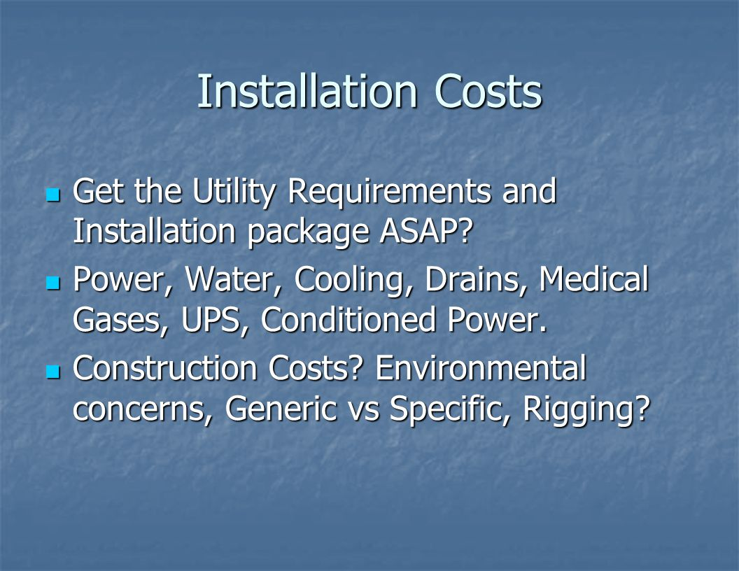 Installation Costs Get the Utility Requirements and Installation package ASAP Power, Water, Cooling, Drains, Medical Gases, UPS, Conditioned Power.